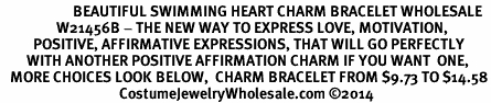 <BR>                      BEAUTIFUL SWIMMING HEART CHARM BRACELET WHOLESALE <bR>                 W21456B - THE NEW WAY TO EXPRESS LOVE, MOTIVATION,<BR>          POSITIVE, AFFIRMATIVE EXPRESSIONS, THAT WILL GO PERFECTLY<br>        WITH ANOTHER POSITIVE AFFIRMATION CHARM IF YOU WANT  ONE,<BR>   MORE CHOICES LOOK BELOW,  CHARM BRACELET FROM $9.73 TO $14.58<BR>                                    CostumeJewelryWholesale.com ©2014