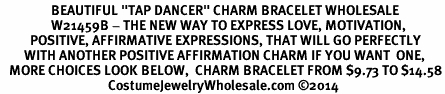 """<BR>                 BEAUTIFUL """"TAP DANCER"""" CHARM BRACELET WHOLESALE <bR>                 W21459B - THE NEW WAY TO EXPRESS LOVE, MOTIVATION,<BR>          POSITIVE, AFFIRMATIVE EXPRESSIONS, THAT WILL GO PERFECTLY<br>        WITH ANOTHER POSITIVE AFFIRMATION CHARM IF YOU WANT  ONE,<BR>   MORE CHOICES LOOK BELOW,  CHARM BRACELET FROM $9.73 TO $14.58<BR>                                    CostumeJewelryWholesale.com �14"""