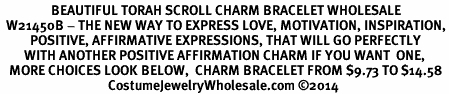 <BR>                 BEAUTIFUL TORAH SCROLL CHARM BRACELET WHOLESALE <bR>  W21450B - THE NEW WAY TO EXPRESS LOVE, MOTIVATION, INSPIRATION,<BR>          POSITIVE, AFFIRMATIVE EXPRESSIONS, THAT WILL GO PERFECTLY<br>        WITH ANOTHER POSITIVE AFFIRMATION CHARM IF YOU WANT  ONE,<BR>   MORE CHOICES LOOK BELOW,  CHARM BRACELET FROM $9.73 TO $14.58<BR>                                    CostumeJewelryWholesale.com �14
