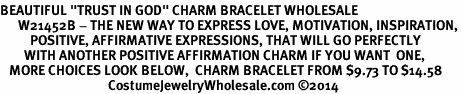 "<BR>BEAUTIFUL ""TRUST IN GOD"" CHARM BRACELET WHOLESALE <bR>      W21452B - THE NEW WAY TO EXPRESS LOVE, MOTIVATION, INSPIRATION,<BR>          POSITIVE, AFFIRMATIVE EXPRESSIONS, THAT WILL GO PERFECTLY<br>        WITH ANOTHER POSITIVE AFFIRMATION CHARM IF YOU WANT  ONE,<BR>   MORE CHOICES LOOK BELOW,  CHARM BRACELET FROM $9.73 TO $14.58<BR>                                    CostumeJewelryWholesale.com ©2014"