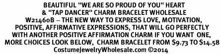 "<BR>                             BEAUTIFUL ""WE ARE SO PROUD OF YOU"" HEART<BR>                            & ""TAP DANCER"" CHARM BRACELET WHOLESALE <bR>                 W21460B - THE NEW WAY TO EXPRESS LOVE, MOTIVATION,<BR>          POSITIVE, AFFIRMATIVE EXPRESSIONS, THAT WILL GO PERFECTLY<br>        WITH ANOTHER POSITIVE AFFIRMATION CHARM IF YOU WANT  ONE,<BR>   MORE CHOICES LOOK BELOW,  CHARM BRACELET FROM $9.73 TO $14.58<BR>                                    CostumeJewelryWholesale.com ©2014"