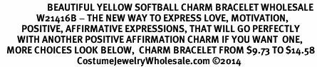 <BR>                      BEAUTIFUL YELLOW SOFTBALL CHARM BRACELET WHOLESALE <bR>                 W21416B - THE NEW WAY TO EXPRESS LOVE, MOTIVATION,<BR>          POSITIVE, AFFIRMATIVE EXPRESSIONS, THAT WILL GO PERFECTLY<br>        WITH ANOTHER POSITIVE AFFIRMATION CHARM IF YOU WANT  ONE,<BR>   MORE CHOICES LOOK BELOW,  CHARM BRACELET FROM $9.73 TO $14.58<BR>                                    CostumeJewelryWholesale.com ©2014