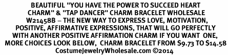 "<BR>                    BEAUTIFUL ""YOU HAVE THE POWER TO SUCCEED HEART <BR>                  CHARM"" & ""TAP DANCER"" CHARM BRACELET WHOLESALE <bR>                 W21458B - THE NEW WAY TO EXPRESS LOVE, MOTIVATION,<BR>          POSITIVE, AFFIRMATIVE EXPRESSIONS, THAT WILL GO PERFECTLY<br>        WITH ANOTHER POSITIVE AFFIRMATION CHARM IF YOU WANT  ONE,<BR>   MORE CHOICES LOOK BELOW,  CHARM BRACELET FROM $9.73 TO $14.58<BR>                                    CostumeJewelryWholesale.com ©2014"