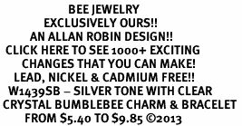 <BR>                         BEE JEWELRY <bR>                EXCLUSIVELY OURS!! <Br>           AN ALLAN ROBIN DESIGN!! <BR>  CLICK HERE TO SEE 1000+ EXCITING <BR>        CHANGES THAT YOU CAN MAKE! <BR>     LEAD, NICKEL & CADMIUM FREE!! <BR>   W1439SB - SILVER TONE WITH CLEAR <BR> CRYSTAL BUMBLEBEE CHARM & BRACELET <BR>         FROM $5.40 TO $9.85 ©2013
