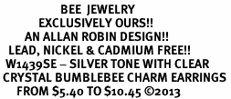<BR>                      BEE  JEWELRY <bR>              EXCLUSIVELY OURS!! <Br>         AN ALLAN ROBIN DESIGN!! <BR>   LEAD, NICKEL & CADMIUM FREE!! <BR>  W1439SE - SILVER TONE WITH CLEAR <BR> CRYSTAL BUMBLEBEE CHARM EARRINGS <BR>      FROM $5.40 TO $10.45 �13