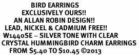 <BR>                    BIRD EARRINGS<bR>              EXCLUSIVELY OURS!! <Br>         AN ALLAN ROBIN DESIGN!! <BR>   LEAD, NICKEL & CADMIUM FREE!! <BR>  W1440SE - SILVER TONE WITH CLEAR <BR> CRYSTAL HUMMINGBIRD CHARM EARRINGS <BR>      FROM $5.40 TO $10.45 �13