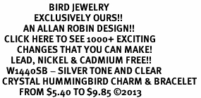<BR>                       BIRD JEWELRY <bR>                EXCLUSIVELY OURS!! <Br>           AN ALLAN ROBIN DESIGN!! <BR>  CLICK HERE TO SEE 1000+ EXCITING <BR>        CHANGES THAT YOU CAN MAKE! <BR>     LEAD, NICKEL & CADMIUM FREE!! <BR>   W1440SB - SILVER TONE AND CLEAR <BR> CRYSTAL HUMMINGBIRD CHARM & BRACELET <BR>         FROM $5.40 TO $9.85 ©2013