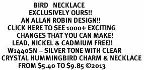 <BR>                      BIRD   NECKLACE <bR>                   EXCLUSIVELY OURS!! <Br>              AN ALLAN ROBIN DESIGN!! <BR>     CLICK HERE TO SEE 1000+ EXCITING <BR>           CHANGES THAT YOU CAN MAKE! <BR>        LEAD, NICKEL & CADMIUM FREE!! <BR>     W1440SN - SILVER TONE WITH CLEAR <BR> CRYSTAL HUMMINGBIRD CHARM & NECKLACE <BR>            FROM $5.40 TO $9.85 ©2013