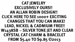 <BR>                        CAT JEWELRY <bR>                EXCLUSIVELY OURS!! <Br>           AN ALLAN ROBIN DESIGN!! <BR>  CLICK HERE TO SEE 1000+ EXCITING <BR>        CHANGES THAT YOU CAN MAKE! <BR>     LEAD, NICKEL & CADMIUM FREE!! <BR> W1438SB - SILVER TONE JET AND CLEAR <BR>    CRYSTAL CAT CHARM & BRACELET <BR>         FROM $5.40 TO $9.85 ©2013