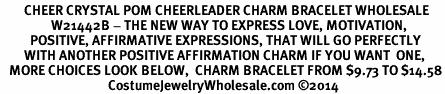 <BR>        CHEER CRYSTAL POM CHEERLEADER CHARM BRACELET WHOLESALE <bR>                 W21442B - THE NEW WAY TO EXPRESS LOVE, MOTIVATION,<BR>          POSITIVE, AFFIRMATIVE EXPRESSIONS, THAT WILL GO PERFECTLY<br>        WITH ANOTHER POSITIVE AFFIRMATION CHARM IF YOU WANT  ONE,<BR>   MORE CHOICES LOOK BELOW,  CHARM BRACELET FROM $9.73 TO $14.58<BR>                                    CostumeJewelryWholesale.com �14