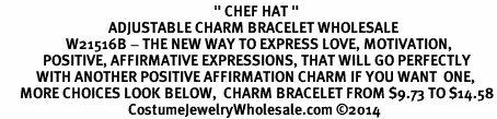 "<BR>                                                                 "" CHEF HAT "" <BR>                                 ADJUSTABLE CHARM BRACELET WHOLESALE <bR>                    W21516B - THE NEW WAY TO EXPRESS LOVE, MOTIVATION,<BR>             POSITIVE, AFFIRMATIVE EXPRESSIONS, THAT WILL GO PERFECTLY<br>           WITH ANOTHER POSITIVE AFFIRMATION CHARM IF YOU WANT  ONE,<BR>      MORE CHOICES LOOK BELOW,  CHARM BRACELET FROM $9.73 TO $14.58<BR>                                       CostumeJewelryWholesale.com ©2014"