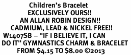 "<BR>                   Children's Bracelet<bR>                  EXCLUSIVELY OURS!!<BR>             AN ALLAN ROBIN DESIGN!!<BR>       CADMIUM, LEAD & NICKEL FREE!!<BR>  W1407SB - ""IF I BELIEVE IT, I CAN <Br> DO IT"" GYMNASTICS CHARM & BRACELET <BR>           FROM $4.15 TO $8.00 �13"