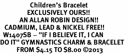 "<BR>                    Children's Bracelet<bR>                  EXCLUSIVELY OURS!!<BR>             AN ALLAN ROBIN DESIGN!!<BR>   CADMIUM, LEAD & NICKEL FREE!!<BR>  W1407SB - ""IF I BELIEVE IT, I CAN <Br>DO IT"" GYMNASTICS CHARM & BRACELET <BR>           FROM $4.15 TO $8.00 �13"