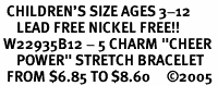 "<br>  CHILDREN'S SIZE AGES 3-12<BR>     LEAD FREE NICKEL FREE!!<BR> W22935B12 - 5 CHARM ""CHEER <br>     POWER"" STRETCH BRACELET<BR>  FROM $6.85 TO $8.60     �05"