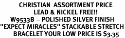 "<BR>             CHRISTIAN  ASSORTMENT PRICE<Br>                       LEAD & NICKEL FREE!!<br>       W9533B - POLISHED SILVER FINISH<br>""EXPECT MIRACLES"" STACKABLE STRETCH<br>         BRACELET YOUR LOW PRICE IS $3.35"