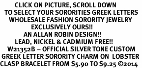 <BR>          CLICK ON PICTURE, SCROLL DOWN<BR>   TO SELECT YOUR SORORITIES GREEK LETTERS<bR>      WHOLESALE FASHION SORORITY JEWELRY  <BR>                     EXCLUSIVELY OURS!!  <BR>                AN ALLAN ROBIN DESIGN!!  <BR>          LEAD, NICKEL & CADMIUM FREE!!  <BR>     W21352B - OFFICIAL SILVER TONE CUSTOM  <BR> GREEK LETTER SORORITY CHARM ON  LOBSTER <Br>CLASP BRACELET FROM $5.90 TO $9.25 ©2014
