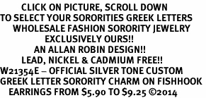 <BR>          CLICK ON PICTURE, SCROLL DOWN<BR>TO SELECT YOUR SORORITIES GREEK LETTERS<bR>      WHOLESALE FASHION SORORITY JEWELRY  <BR>                     EXCLUSIVELY OURS!!  <BR>                AN ALLAN ROBIN DESIGN!!  <BR>          LEAD, NICKEL & CADMIUM FREE!!  <BR>W21354E - OFFICIAL SILVER TONE CUSTOM  <BR>GREEK LETTER SORORITY CHARM ON FISHHOOK <Br>    EARRINGS FROM $5.90 TO $9.25 ©2014