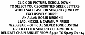 <BR>                       CLICK ON PICTURE, SCROLL DOWN<BR>             TO SELECT YOUR SORORITIES GREEK LETTERS<bR>                   WHOLESALE FASHION SORORITY JEWELRY  <BR>                                  EXCLUSIVELY OURS!!  <BR>                             AN ALLAN ROBIN DESIGN!!  <BR>                       LEAD, NICKEL & CADMIUM FREE!!  <BR>            W21358AK - OFFICIAL SILVER TONE CUSTOM  <BR>                 GREEK LETTER SORORITY CHARM ON  A<Br> DELICATE CHAIN ANKLET FROM $5.90 TO $9.25 ©2014