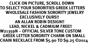 <BR>          CLICK ON PICTURE, SCROLL DOWN<BR>TO SELECT YOUR SORORITIES GREEK LETTERS<bR>      WHOLESALE FASHION SORORITY JEWELRY  <BR>                     EXCLUSIVELY OURS!!  <BR>                AN ALLAN ROBIN DESIGN!!  <BR>          LEAD, NICKEL & CADMIUM FREE!!  <BR>W21359N - OFFICIAL SILVER TONE CUSTOM  <BR>   GREEK LETTER SORORITY CHARM ON SMALL <Br>CHAIN NECKLACE FROM $5.90 TO $9.25 ©2014