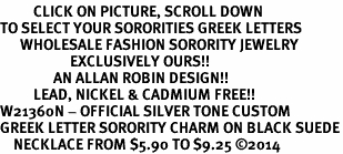 <BR>          CLICK ON PICTURE, SCROLL DOWN<BR>TO SELECT YOUR SORORITIES GREEK LETTERS<bR>      WHOLESALE FASHION SORORITY JEWELRY  <BR>                     EXCLUSIVELY OURS!!  <BR>                AN ALLAN ROBIN DESIGN!!  <BR>          LEAD, NICKEL & CADMIUM FREE!!  <BR>W21360N - OFFICIAL SILVER TONE CUSTOM  <BR>GREEK LETTER SORORITY CHARM ON BLACK SUEDE<Br>    NECKLACE FROM $5.90 TO $9.25 �14