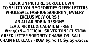 <BR>          CLICK ON PICTURE, SCROLL DOWN<BR>   TO SELECT YOUR SORORITIES GREEK LETTERS<bR>      WHOLESALE FASHION SORORITY JEWELRY  <BR>                     EXCLUSIVELY OURS!!  <BR>                AN ALLAN ROBIN DESIGN!!  <BR>          LEAD, NICKEL & CADMIUM FREE!!  <BR>     W21361N - OFFICIAL SILVER TONE CUSTOM  <BR> GREEK LETTER SORORITY CHARM ON  BALL <Br>CHAIN NECKLACE FROM $5.90 TO $9.25 �14