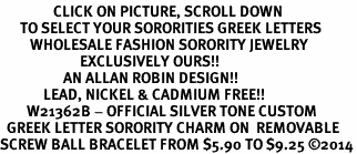 <BR>                CLICK ON PICTURE, SCROLL DOWN<BR>      TO SELECT YOUR SORORITIES GREEK LETTERS<bR>         WHOLESALE FASHION SORORITY JEWELRY  <BR>                        EXCLUSIVELY OURS!!  <BR>                   AN ALLAN ROBIN DESIGN!!  <BR>             LEAD, NICKEL & CADMIUM FREE!!  <BR>        W21362B - OFFICIAL SILVER TONE CUSTOM  <BR>  GREEK LETTER SORORITY CHARM ON  REMOVABLE<Br>SCREW BALL BRACELET FROM $5.90 TO $9.25 ©2014