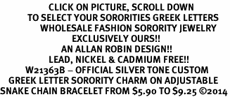 <BR>                       CLICK ON PICTURE, SCROLL DOWN<BR>             TO SELECT YOUR SORORITIES GREEK LETTERS<bR>                   WHOLESALE FASHION SORORITY JEWELRY  <BR>                                  EXCLUSIVELY OURS!!  <BR>                             AN ALLAN ROBIN DESIGN!!  <BR>                       LEAD, NICKEL & CADMIUM FREE!!  <BR>            W21363B - OFFICIAL SILVER TONE CUSTOM  <BR>    GREEK LETTER SORORITY CHARM ON ADJUSTABLE <Br>SNAKE CHAIN BRACELET FROM $5.90 TO $9.25 ©2014