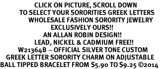 <BR>                       CLICK ON PICTURE, SCROLL DOWN<BR>             TO SELECT YOUR SORORITIES GREEK LETTERS<bR>                   WHOLESALE FASHION SORORITY JEWELRY  <BR>                                  EXCLUSIVELY OURS!!  <BR>                             AN ALLAN ROBIN DESIGN!!  <BR>                       LEAD, NICKEL & CADMIUM FREE!!  <BR>            W21364B - OFFICIAL SILVER TONE CUSTOM  <BR>    GREEK LETTER SORORITY CHARM ON ADJUSTABLE <Br>BALL TIPPED BRACELET FROM $5.90 TO $9.25 ©2014