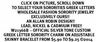 <BR>                       CLICK ON PICTURE, SCROLL DOWN<BR>             TO SELECT YOUR SORORITIES GREEK LETTERS<bR>                   WHOLESALE FASHION SORORITY JEWELRY  <BR>                                  EXCLUSIVELY OURS!!  <BR>                             AN ALLAN ROBIN DESIGN!!  <BR>                       LEAD, NICKEL & CADMIUM FREE!!  <BR>            W21366B - OFFICIAL SILVER TONE CUSTOM  <BR>    GREEK LETTER SORORITY CHARM ON ADJUSTABLE <Br>     SKINNY BRACELET FROM $5.90 TO $9.25 ©2014