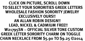 <BR>          CLICK ON PICTURE, SCROLL DOWN<BR>   TO SELECT YOUR SORORITIES GREEK LETTERS<bR>      WHOLESALE FASHION SORORITY JEWELRY  <BR>                     EXCLUSIVELY OURS!!  <BR>                AN ALLAN ROBIN DESIGN!!  <BR>          LEAD, NICKEL & CADMIUM FREE!!  <BR>     W21795SN - OFFICIAL SILVER TONE CUSTOM  <BR> GREEK LETTER SORORITY CHARM ON TOGGLE <Br>CHAIN NECKLACE FROM $5.90 TO $9.25 �14