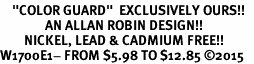 "<BR>    ""COLOR GUARD""  EXCLUSIVELY OURS!!   <Br>               AN ALLAN ROBIN DESIGN!!   <BR>        NICKEL, LEAD & CADMIUM FREE!!   <BR>W1700E1- FROM $5.98 TO $12.85 �15"