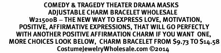 <BR>                              COMEDY & TRAGEDY THEATER DRAMA MASKS<BR>                                 ADJUSTABLE CHARM BRACELET WHOLESALE <bR>                    W21500B - THE NEW WAY TO EXPRESS LOVE, MOTIVATION,<BR>             POSITIVE, AFFIRMATIVE EXPRESSIONS, THAT WILL GO PERFECTLY<br>           WITH ANOTHER POSITIVE AFFIRMATION CHARM IF YOU WANT  ONE,<BR>      MORE CHOICES LOOK BELOW,  CHARM BRACELET FROM $9.73 TO $14.58<BR>                                       CostumeJewelryWholesale.com ©2014