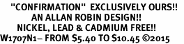 "<BR>     ""CONFIRMATION""  EXCLUSIVELY OURS!!   <Br>               AN ALLAN ROBIN DESIGN!!   <BR>        NICKEL, LEAD & CADMIUM FREE!!   <BR>W1707N1- FROM $5.40 TO $10.45 �15"