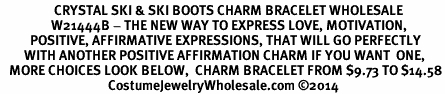 <BR>                  CRYSTAL SKI & SKI BOOTS CHARM BRACELET WHOLESALE <bR>                 W21444B - THE NEW WAY TO EXPRESS LOVE, MOTIVATION,<BR>          POSITIVE, AFFIRMATIVE EXPRESSIONS, THAT WILL GO PERFECTLY<br>        WITH ANOTHER POSITIVE AFFIRMATION CHARM IF YOU WANT  ONE,<BR>   MORE CHOICES LOOK BELOW,  CHARM BRACELET FROM $9.73 TO $14.58<BR>                                    CostumeJewelryWholesale.com �14