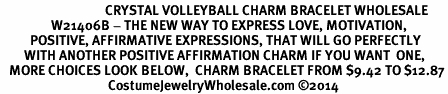 <BR>                                   CRYSTAL VOLLEYBALL CHARM BRACELET WHOLESALE <bR>                 W21406B - THE NEW WAY TO EXPRESS LOVE, MOTIVATION,<BR>          POSITIVE, AFFIRMATIVE EXPRESSIONS, THAT WILL GO PERFECTLY<br>        WITH ANOTHER POSITIVE AFFIRMATION CHARM IF YOU WANT  ONE,<BR>   MORE CHOICES LOOK BELOW,  CHARM BRACELET FROM $9.42 TO $12.87<BR>                                    CostumeJewelryWholesale.com �14