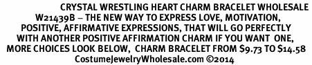 <BR>                             CRYSTAL WRESTLING HEART CHARM BRACELET WHOLESALE <bR>                 W21439B - THE NEW WAY TO EXPRESS LOVE, MOTIVATION,<BR>          POSITIVE, AFFIRMATIVE EXPRESSIONS, THAT WILL GO PERFECTLY<br>        WITH ANOTHER POSITIVE AFFIRMATION CHARM IF YOU WANT  ONE,<BR>   MORE CHOICES LOOK BELOW,  CHARM BRACELET FROM $9.73 TO $14.58<BR>                                    CostumeJewelryWholesale.com �14