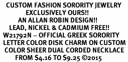 <BR>    CUSTOM FASHION SORORITY JEWELRY <BR>                 EXCLUSIVELY OURS!! <BR>            AN ALLAN ROBIN DESIGN!! <BR>      LEAD, NICKEL & CADMIUM FREE!! <BR>  W21792N - OFFICIAL GREEK SORORITY <BR>  LETTER COLOR DISK CHARM ON CUSTOM <Br>   COLOR SHEER DUAL CORDED NECKLACE <BR>          FROM $4.16 TO $9.25 �15