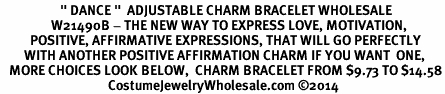 "<BR>                    "" DANCE ""  ADJUSTABLE CHARM BRACELET WHOLESALE <bR>                 W21490B - THE NEW WAY TO EXPRESS LOVE, MOTIVATION,<BR>          POSITIVE, AFFIRMATIVE EXPRESSIONS, THAT WILL GO PERFECTLY<br>        WITH ANOTHER POSITIVE AFFIRMATION CHARM IF YOU WANT  ONE,<BR>   MORE CHOICES LOOK BELOW,  CHARM BRACELET FROM $9.73 TO $14.58<BR>                                    CostumeJewelryWholesale.com �14"