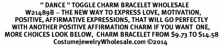 "<BR>                           "" DANCE "" TOGGLE CHARM BRACELET WHOLESALE <bR>                 W21489B - THE NEW WAY TO EXPRESS LOVE, MOTIVATION,<BR>          POSITIVE, AFFIRMATIVE EXPRESSIONS, THAT WILL GO PERFECTLY<br>        WITH ANOTHER POSITIVE AFFIRMATION CHARM IF YOU WANT  ONE,<BR>   MORE CHOICES LOOK BELOW,  CHARM BRACELET FROM $9.73 TO $14.58<BR>                                    CostumeJewelryWholesale.com ©2014"