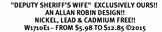 "<BR>       ""DEPUTY SHERIFF'S WIFE""  EXCLUSIVELY OURS!!   <Br>                              AN ALLAN ROBIN DESIGN!!   <BR>                       NICKEL, LEAD & CADMIUM FREE!!   <BR>                W1710E1- FROM $5.98 TO $12.85 �15"