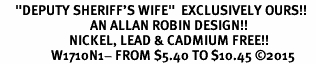 """<BR>     """"DEPUTY SHERIFF'S WIFE""""  EXCLUSIVELY OURS!!   <Br>                              AN ALLAN ROBIN DESIGN!!   <BR>                       NICKEL, LEAD & CADMIUM FREE!!   <BR>                 W1710N1- FROM $5.40 TO $10.45 ©2015"""