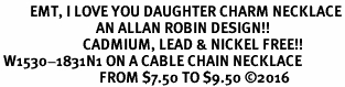<BR>         EMT, I LOVE YOU DAUGHTER CHARM NECKLACE<BR>                             AN ALLAN ROBIN DESIGN!! <Br>                         CADMIUM, LEAD & NICKEL FREE!!  <Br> W1530-1831N1 ON A CABLE CHAIN NECKLACE <BR>                              FROM $7.50 TO $9.50 �16