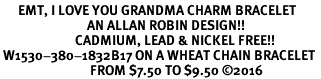 <BR>      EMT, I LOVE YOU GRANDMA CHARM BRACELET<BR>                             AN ALLAN ROBIN DESIGN!! <Br>                         CADMIUM, LEAD & NICKEL FREE!!  <Br> W1530-380-1832B17 ON A WHEAT CHAIN BRACELET <BR>                              FROM $7.50 TO $9.50 �16