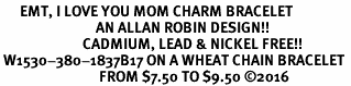 <BR>      EMT, I LOVE YOU MOM CHARM BRACELET<BR>                             AN ALLAN ROBIN DESIGN!! <Br>                         CADMIUM, LEAD & NICKEL FREE!!  <Br> W1530-380-1837B17 ON A WHEAT CHAIN BRACELET <BR>                              FROM $7.50 TO $9.50 �16
