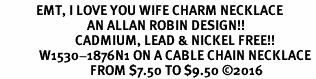 <BR>            EMT, I LOVE YOU WIFE CHARM NECKLACE<BR>                             AN ALLAN ROBIN DESIGN!! <Br>                         CADMIUM, LEAD & NICKEL FREE!!  <Br>             W1530-1876N1 ON A CABLE CHAIN NECKLACE <BR>                              FROM $7.50 TO $9.50 �16