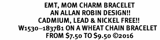 <BR>                             EMT, MOM CHARM BRACELET<BR>                                 AN ALLAN ROBIN DESIGN!! <Br>                         CADMIUM, LEAD & NICKEL FREE!!  <Br>            W1530-1837B1 ON A WHEAT CHAIN BRACELET <BR>                              FROM $7.50 TO $9.50 �16