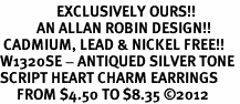 <bR>                 EXCLUSIVELY OURS!!<BR>           AN ALLAN ROBIN DESIGN!! <BR> CADMIUM, LEAD & NICKEL FREE!! <BR>W1320SE - ANTIQUED SILVER TONE <BR>SCRIPT HEART CHARM EARRINGS <BR>     FROM $4.50 TO $8.35 �12