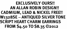 <bR>                 EXCLUSIVELY OURS!!<BR>           AN ALLAN ROBIN DESIGN!! <BR> CADMIUM, LEAD & NICKEL FREE!! <BR>W1328SE - ANTIQUED SILVER TONE <BR>SCRIPT HEART CHARM EARRINGS <BR>     FROM $4.50 TO $8.35 �12