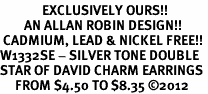 <bR>              EXCLUSIVELY OURS!!<BR>        AN ALLAN ROBIN DESIGN!! <BR> CADMIUM, LEAD & NICKEL FREE!! <BR>W1332SE - SILVER TONE DOUBLE <BR>STAR OF DAVID CHARM EARRINGS <BR>     FROM $4.50 TO $8.35 �12