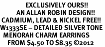 <bR>                 EXCLUSIVELY OURS!!<BR>           AN ALLAN ROBIN DESIGN!! <BR> CADMIUM, LEAD & NICKEL FREE!! <BR>W1333SE - DETAILED SILVER TONE <BR>  MENORAH CHARM EARRINGS <BR>     FROM $4.50 TO $8.35 �12